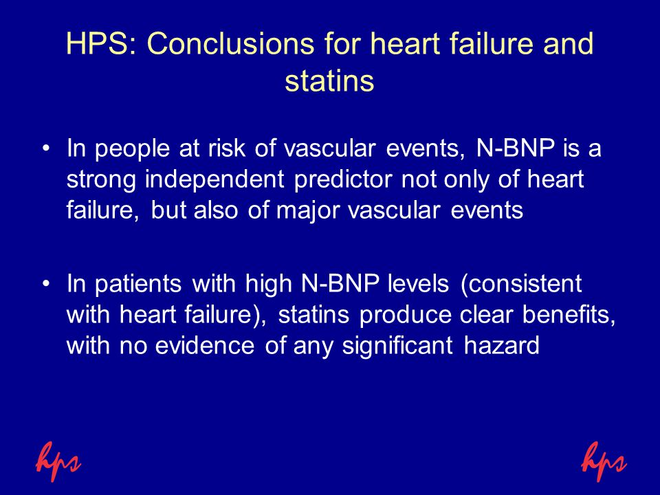HPS: Conclusions for heart failure and statins In people at risk of vascular events, N-BNP is a strong independent predictor not only of heart failure, but also of major vascular events In patients with high N-BNP levels (consistent with heart failure), statins produce clear benefits, with no evidence of any significant hazard