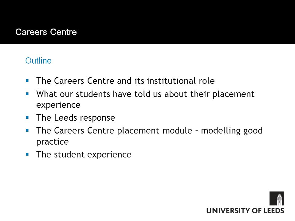 Careers Centre Outline  The Careers Centre and its institutional role  What our students have told us about their placement experience  The Leeds response  The Careers Centre placement module – modelling good practice  The student experience