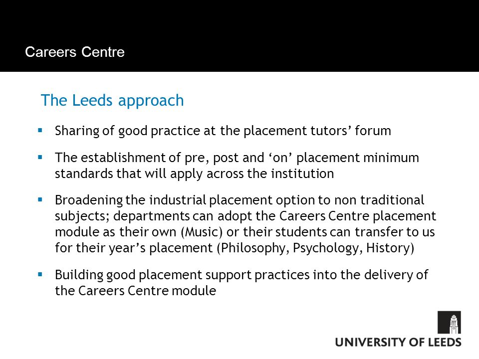 Careers Centre The Leeds approach  Sharing of good practice at the placement tutors' forum  The establishment of pre, post and 'on' placement minimum standards that will apply across the institution  Broadening the industrial placement option to non traditional subjects; departments can adopt the Careers Centre placement module as their own (Music) or their students can transfer to us for their year's placement (Philosophy, Psychology, History)  Building good placement support practices into the delivery of the Careers Centre module