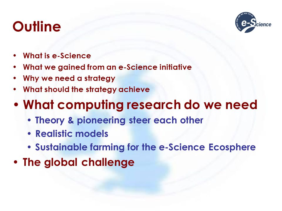 Outline What is e-Science What we gained from an e-Science initiative Why we need a strategy What should the strategy achieve What computing research do we need Theory & pioneering steer each other Realistic models Sustainable farming for the e-Science Ecosphere The global challenge