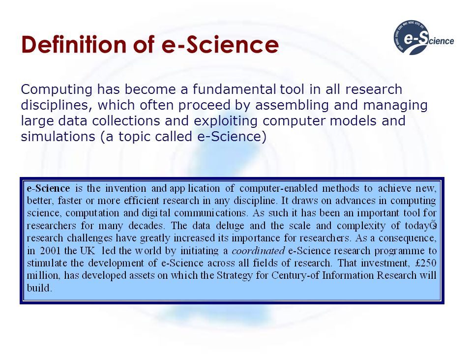 Definition of e-Science Computing has become a fundamental tool in all research disciplines, which often proceed by assembling and managing large data collections and exploiting computer models and simulations (a topic called e-Science)