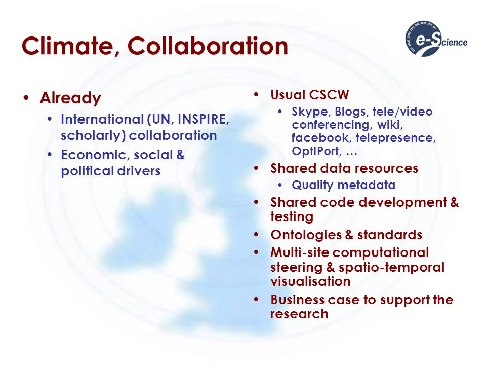 Climate, Collaboration Already International (UN, INSPIRE, scholarly) collaboration Economic, social & political drivers Usual CSCW Skype, Blogs, tele/video conferencing, wiki, facebook, telepresence, OptIPort, … Shared data resources Quality metadata Shared code development & testing Ontologies & standards Multi-site computational steering & spatio-temporal visualisation Business case to support the research