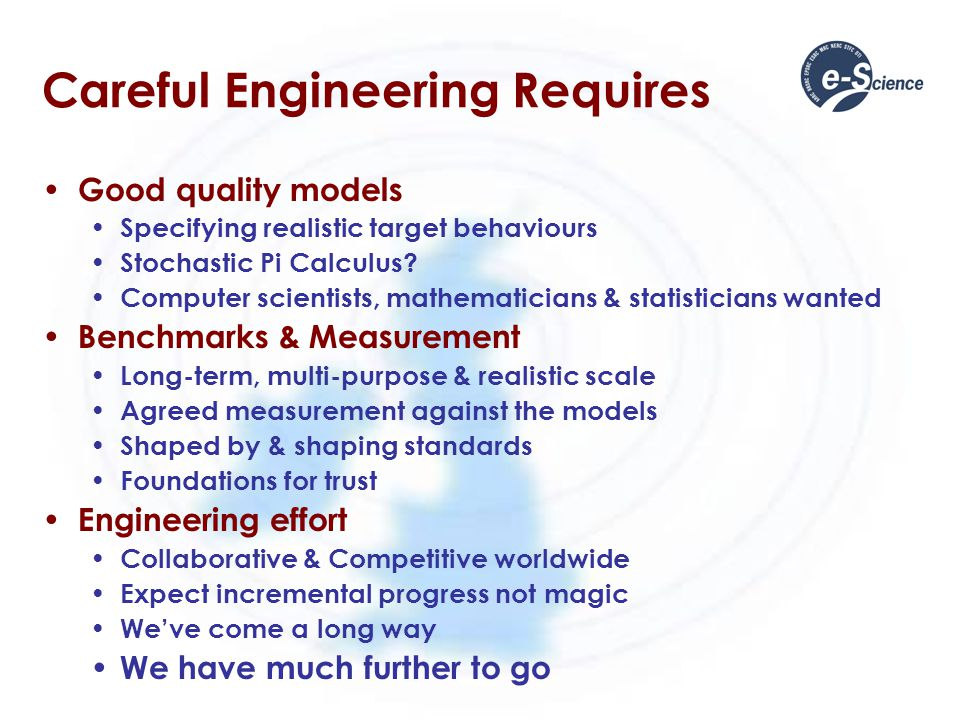 Careful Engineering Requires Good quality models Specifying realistic target behaviours Stochastic Pi Calculus.
