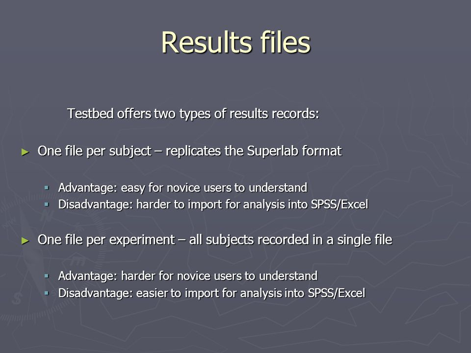 Results files Testbed offers two types of results records: ► One file per subject – replicates the Superlab format  Advantage: easy for novice users to understand  Disadvantage: harder to import for analysis into SPSS/Excel ► One file per experiment – all subjects recorded in a single file  Advantage: harder for novice users to understand  Disadvantage: easier to import for analysis into SPSS/Excel