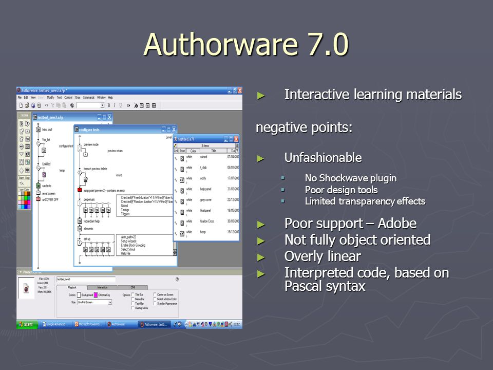 Authorware 7.0 ► Interactive learning materials negative points: ► Unfashionable  No Shockwave plugin  Poor design tools  Limited transparency effects ► Poor support – Adobe ► Not fully object oriented ► Overly linear ► Interpreted code, based on Pascal syntax