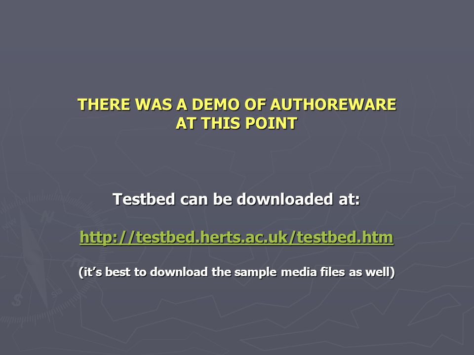 THERE WAS A DEMO OF AUTHOREWARE AT THIS POINT Testbed can be downloaded at: http://testbed.herts.ac.uk/testbed.htm (it's best to download the sample media files as well)