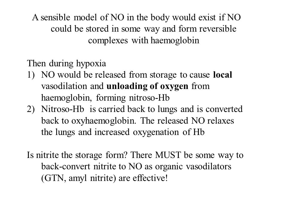 A sensible model of NO in the body would exist if NO could be stored in some way and form reversible complexes with haemoglobin Then during hypoxia 1)NO would be released from storage to cause local vasodilation and unloading of oxygen from haemoglobin, forming nitroso-Hb 2)Nitroso-Hb is carried back to lungs and is converted back to oxyhaemoglobin.