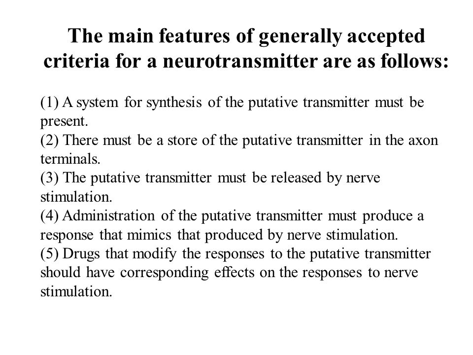 The main features of generally accepted criteria for a neurotransmitter are as follows: (1) A system for synthesis of the putative transmitter must be present.
