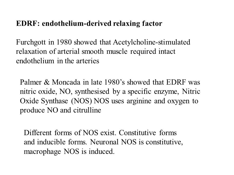 EDRF: endothelium-derived relaxing factor Furchgott in 1980 showed that Acetylcholine-stimulated relaxation of arterial smooth muscle required intact endothelium in the arteries Palmer & Moncada in late 1980's showed that EDRF was nitric oxide, NO, synthesised by a specific enzyme, Nitric Oxide Synthase (NOS) NOS uses arginine and oxygen to produce NO and citrulline Different forms of NOS exist.