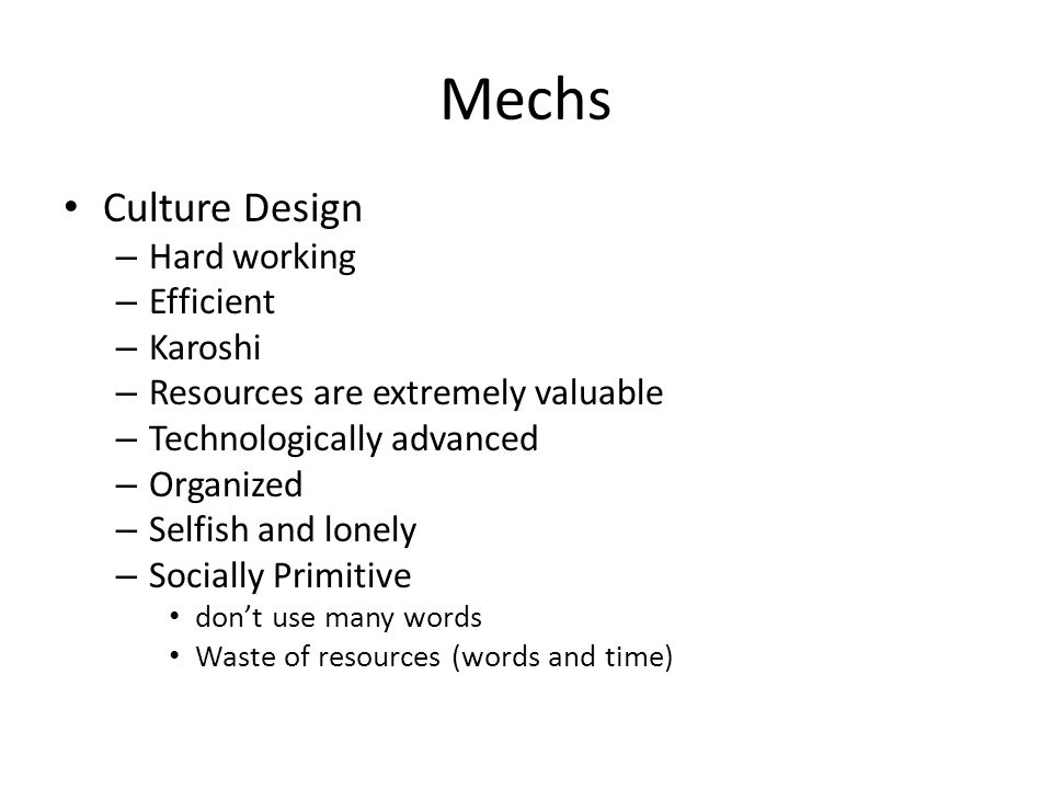 Mechs Culture Design – Hard working – Efficient – Karoshi – Resources are extremely valuable – Technologically advanced – Organized – Selfish and lonely – Socially Primitive don't use many words Waste of resources (words and time)