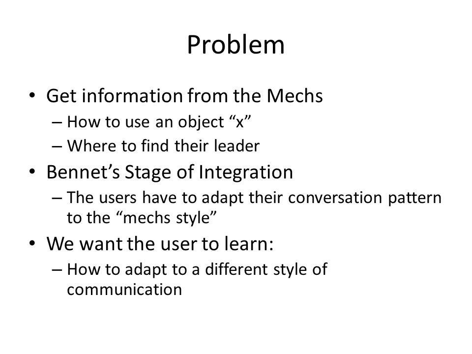 Problem Get information from the Mechs – How to use an object x – Where to find their leader Bennet's Stage of Integration – The users have to adapt their conversation pattern to the mechs style We want the user to learn: – How to adapt to a different style of communication