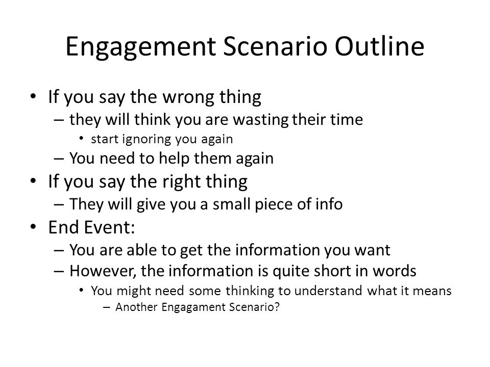 Engagement Scenario Outline If you say the wrong thing – they will think you are wasting their time start ignoring you again – You need to help them again If you say the right thing – They will give you a small piece of info End Event: – You are able to get the information you want – However, the information is quite short in words You might need some thinking to understand what it means – Another Engagament Scenario