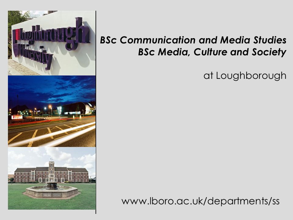 BSc Communication and Media Studies BSc Media, Culture and Society at Loughborough www.lboro.ac.uk/departments/ss