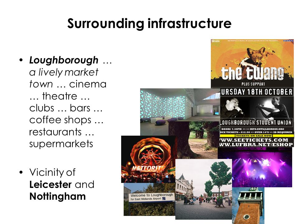 Surrounding infrastructure Loughborough … a lively market town … cinema … theatre … clubs … bars … coffee shops … restaurants … supermarkets Vicinity of Leicester and Nottingham