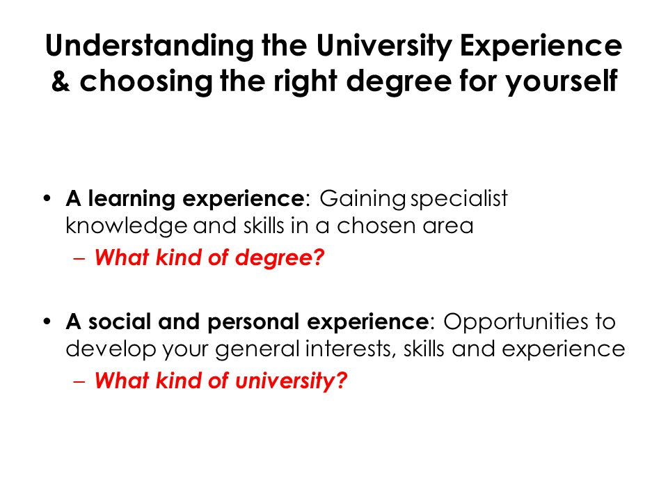 Understanding the University Experience & choosing the right degree for yourself A learning experience : Gaining specialist knowledge and skills in a chosen area – What kind of degree.