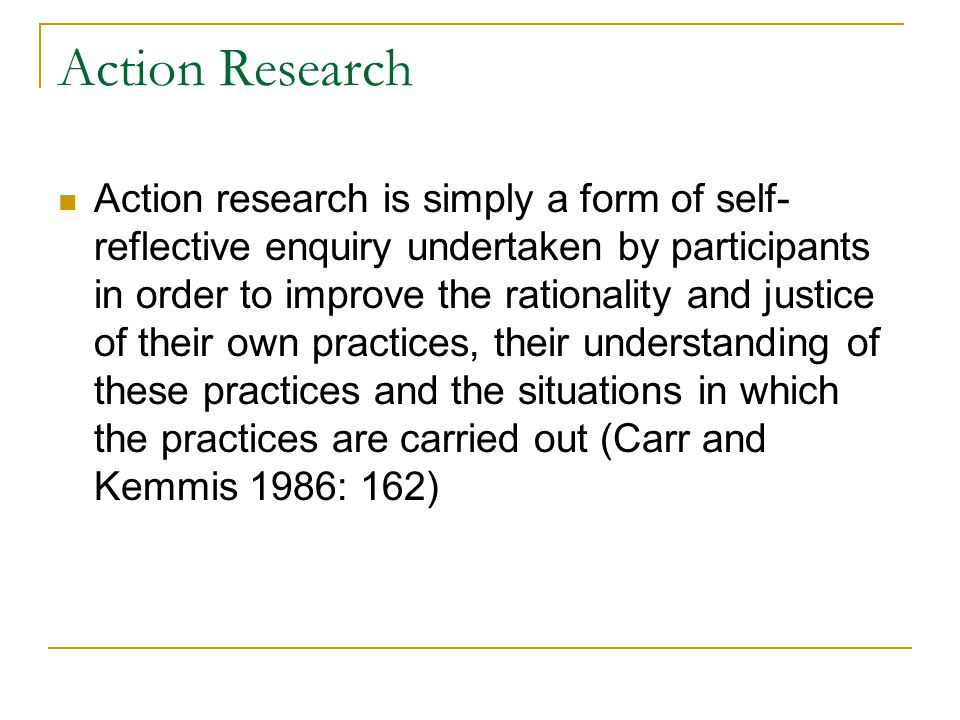 Action Research Action research is simply a form of self- reflective enquiry undertaken by participants in order to improve the rationality and justice of their own practices, their understanding of these practices and the situations in which the practices are carried out (Carr and Kemmis 1986: 162)