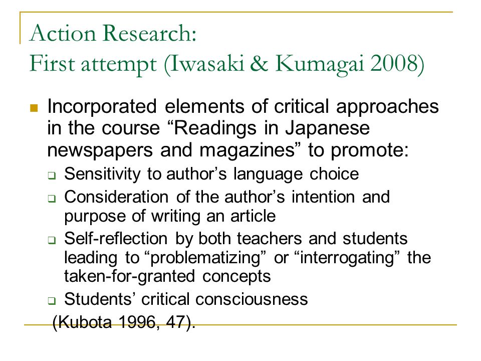 Action Research: First attempt (Iwasaki & Kumagai 2008) Incorporated elements of critical approaches in the course Readings in Japanese newspapers and magazines to promote:  Sensitivity to author's language choice  Consideration of the author's intention and purpose of writing an article  Self-reflection by both teachers and students leading to problematizing or interrogating the taken-for-granted concepts  Students' critical consciousness (Kubota 1996, 47).