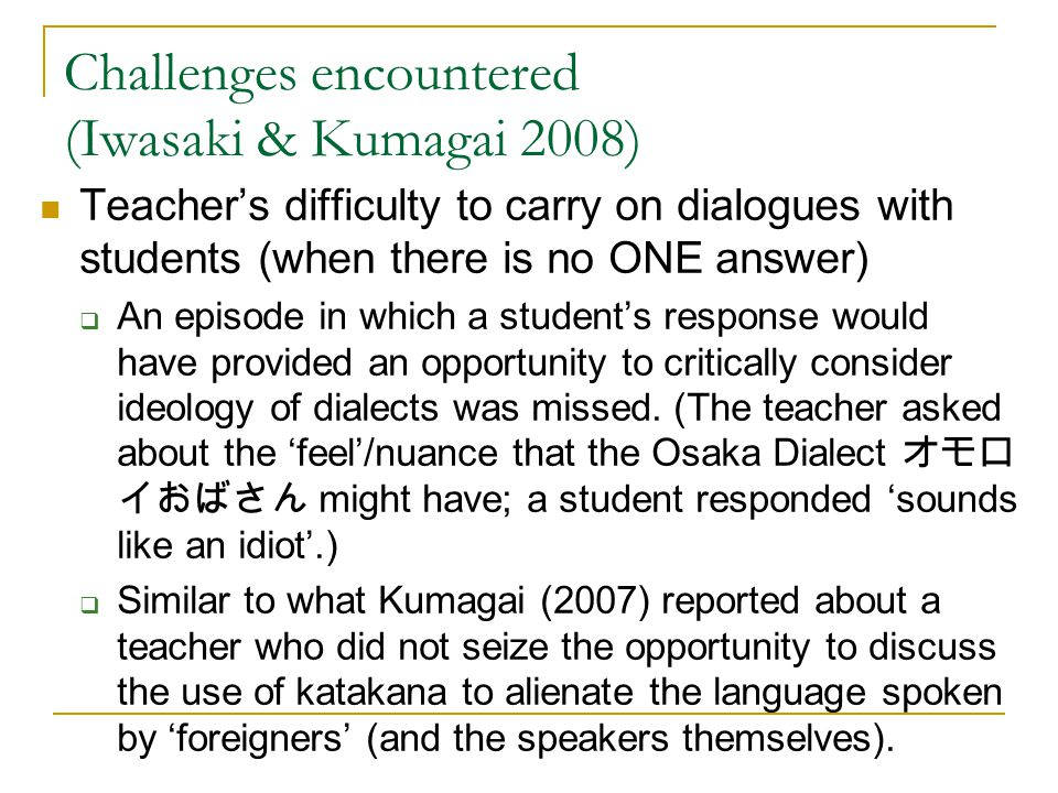 Challenges encountered (Iwasaki & Kumagai 2008) Teacher's difficulty to carry on dialogues with students (when there is no ONE answer)  An episode in which a student's response would have provided an opportunity to critically consider ideology of dialects was missed.