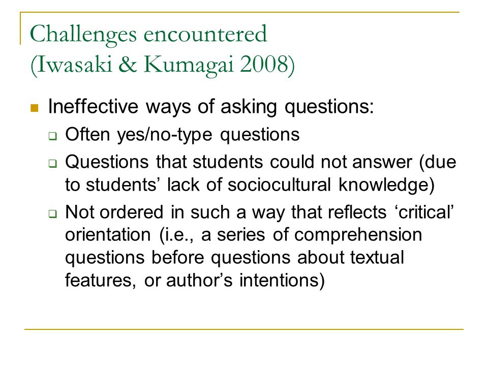 Challenges encountered (Iwasaki & Kumagai 2008) Ineffective ways of asking questions:  Often yes/no-type questions  Questions that students could not answer (due to students' lack of sociocultural knowledge)  Not ordered in such a way that reflects 'critical' orientation (i.e., a series of comprehension questions before questions about textual features, or author's intentions)