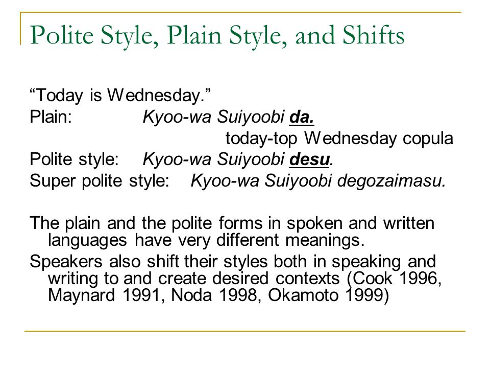 Polite Style, Plain Style, and Shifts Today is Wednesday. Plain: Kyoo-wa Suiyoobi da.