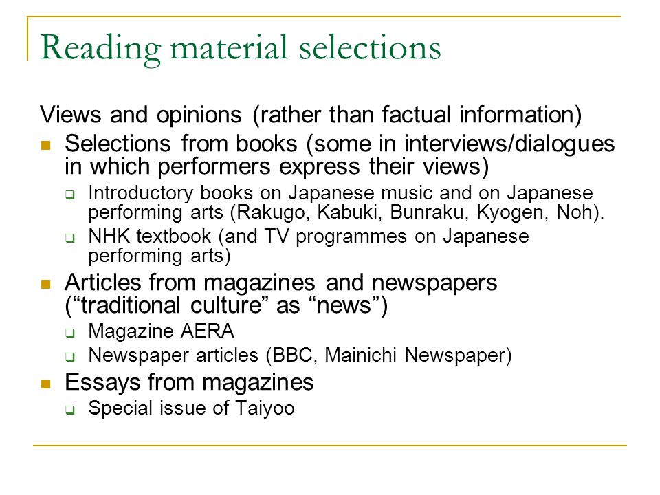 Reading material selections Views and opinions (rather than factual information) Selections from books (some in interviews/dialogues in which performers express their views)  Introductory books on Japanese music and on Japanese performing arts (Rakugo, Kabuki, Bunraku, Kyogen, Noh).