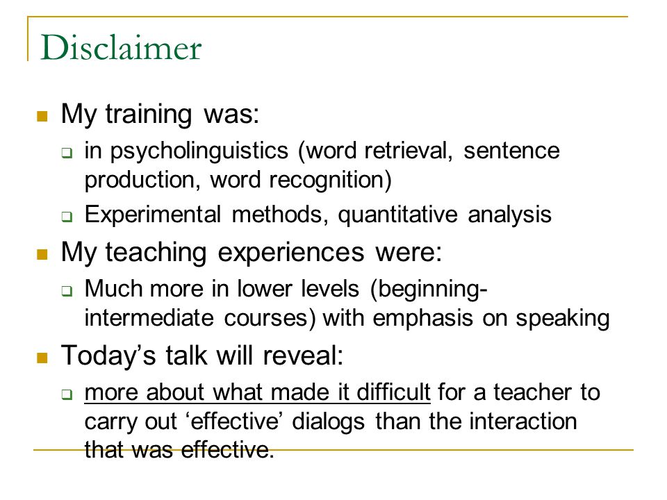 Disclaimer My training was:  in psycholinguistics (word retrieval, sentence production, word recognition)  Experimental methods, quantitative analysis My teaching experiences were:  Much more in lower levels (beginning- intermediate courses) with emphasis on speaking Today's talk will reveal:  more about what made it difficult for a teacher to carry out 'effective' dialogs than the interaction that was effective.