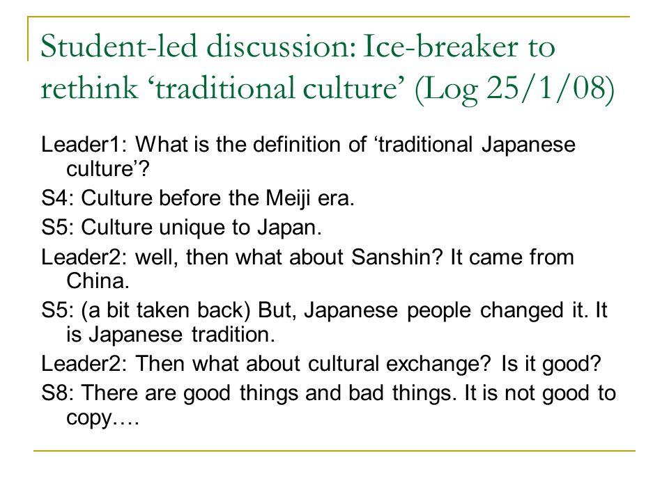 Student-led discussion: Ice-breaker to rethink 'traditional culture' (Log 25/1/08) Leader1: What is the definition of 'traditional Japanese culture'.