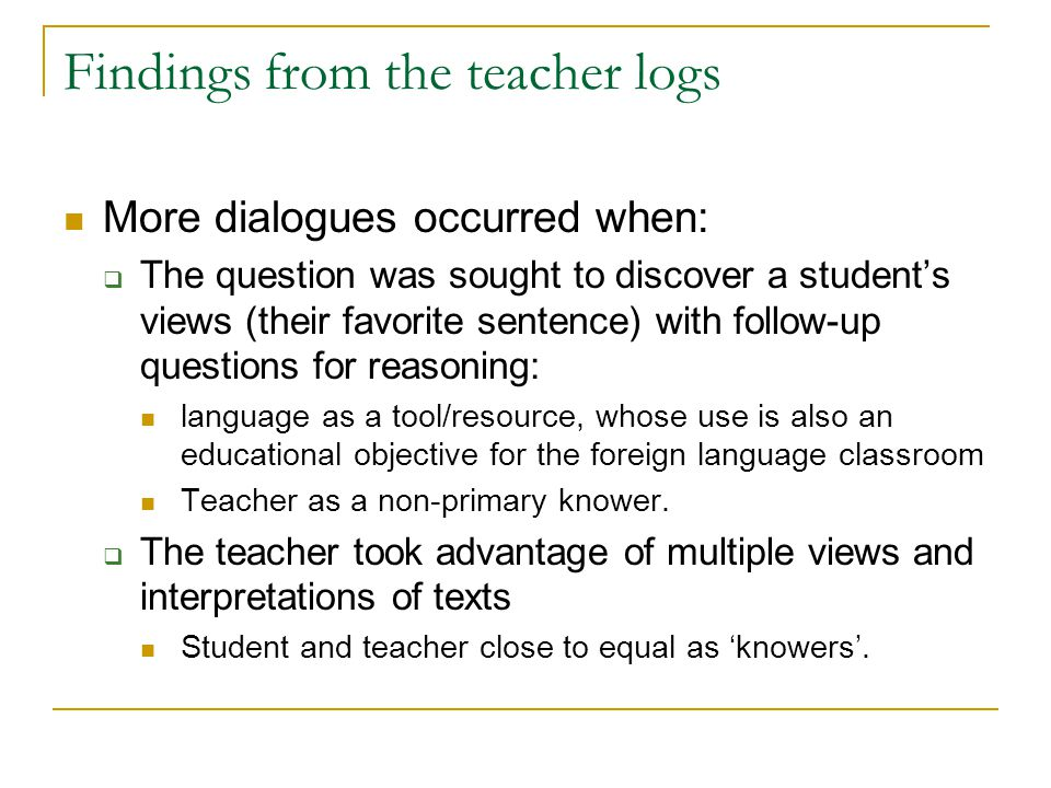 Findings from the teacher logs More dialogues occurred when:  The question was sought to discover a student's views (their favorite sentence) with follow-up questions for reasoning: language as a tool/resource, whose use is also an educational objective for the foreign language classroom Teacher as a non-primary knower.