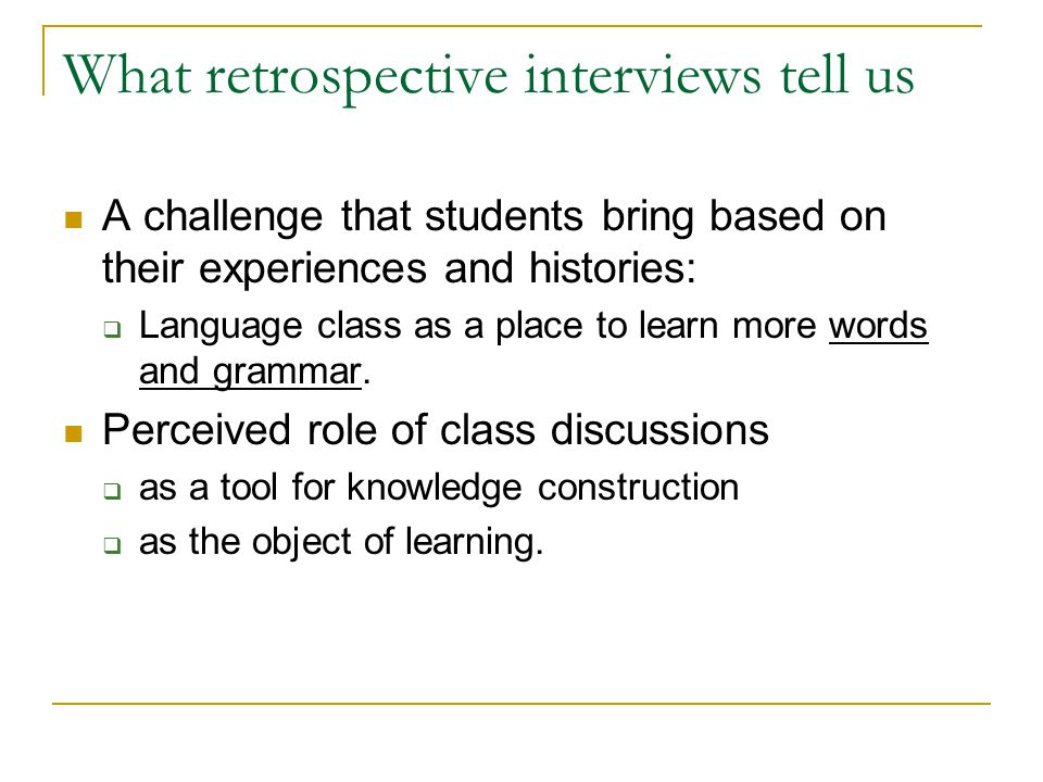 What retrospective interviews tell us A challenge that students bring based on their experiences and histories:  Language class as a place to learn more words and grammar.
