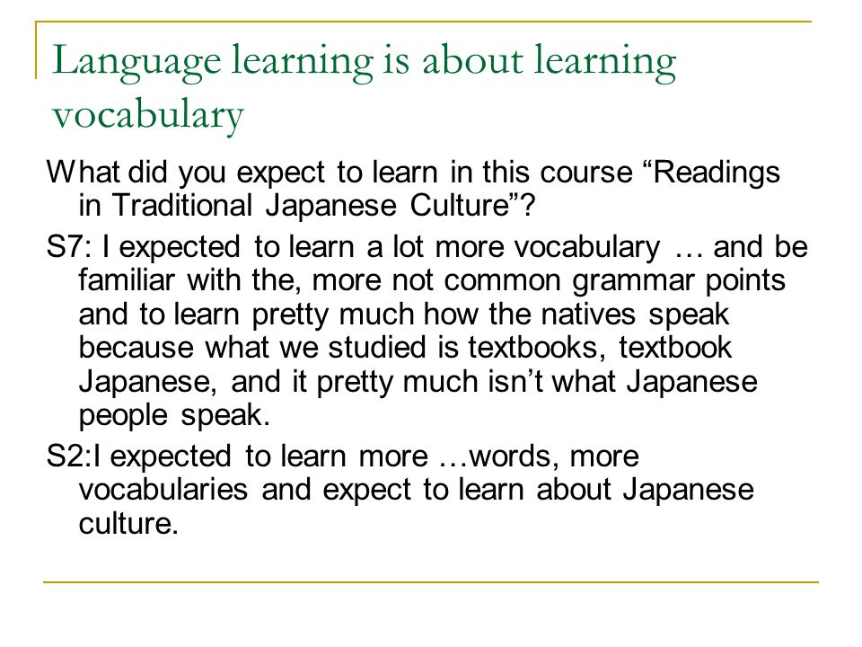 Language learning is about learning vocabulary What did you expect to learn in this course Readings in Traditional Japanese Culture .