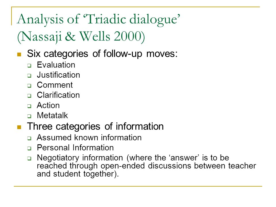 Analysis of 'Triadic dialogue' (Nassaji & Wells 2000) Six categories of follow-up moves:  Evaluation  Justification  Comment  Clarification  Action  Metatalk Three categories of information  Assumed known information  Personal Information  Negotiatory information (where the 'answer' is to be reached through open-ended discussions between teacher and student together).