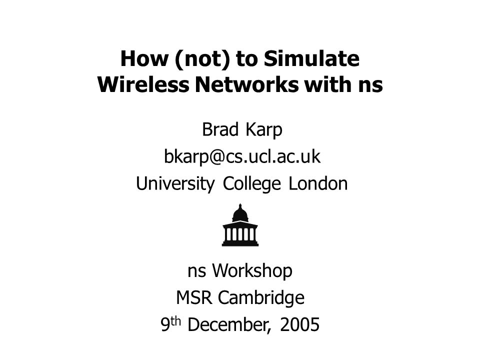How (not) to Simulate Wireless Networks with ns Brad Karp bkarp@cs.ucl.ac.uk University College London ns Workshop MSR Cambridge 9 th December, 2005