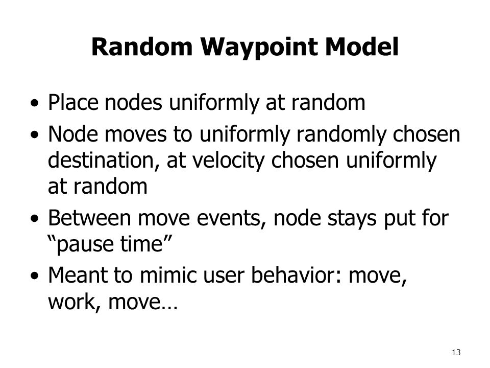 13 Random Waypoint Model Place nodes uniformly at random Node moves to uniformly randomly chosen destination, at velocity chosen uniformly at random Between move events, node stays put for pause time Meant to mimic user behavior: move, work, move…