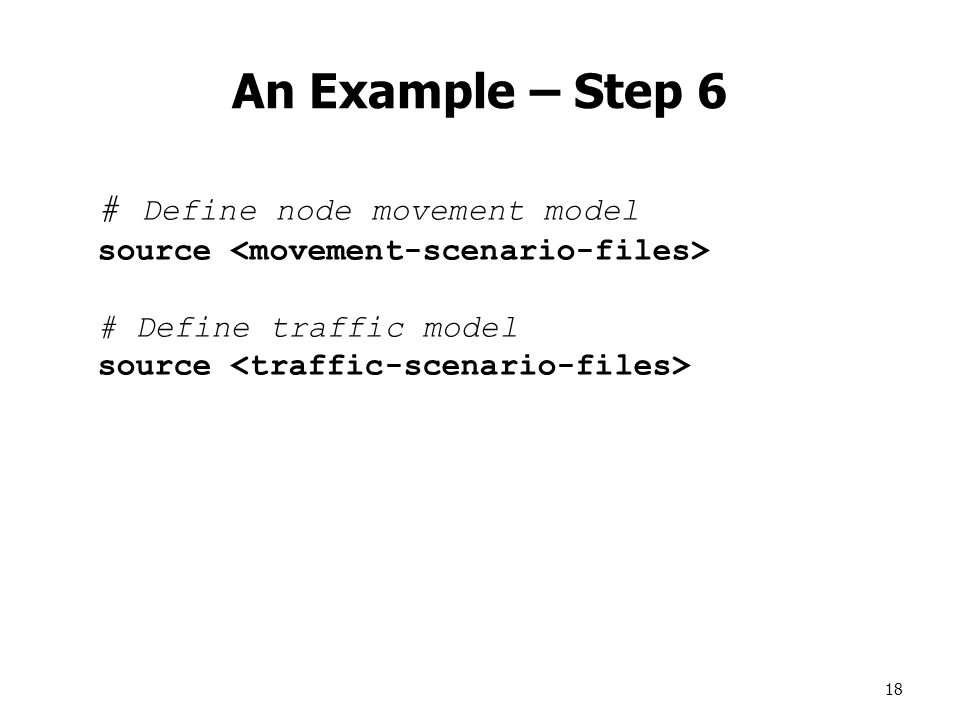 18 An Example – Step 6 # Define node movement model source # Define traffic model source