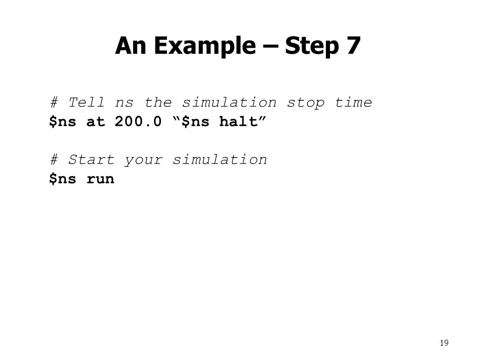 19 An Example – Step 7 # Tell ns the simulation stop time $ns at 200.0 $ns halt # Start your simulation $ns run