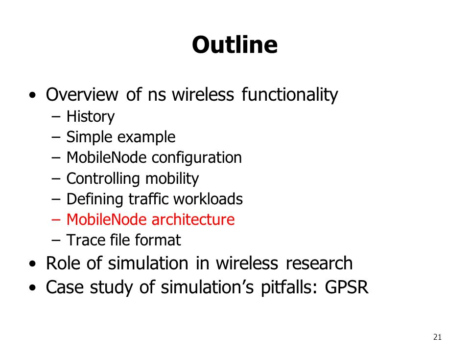 21 Outline Overview of ns wireless functionality –History –Simple example –MobileNode configuration –Controlling mobility –Defining traffic workloads –MobileNode architecture –Trace file format Role of simulation in wireless research Case study of simulation's pitfalls: GPSR