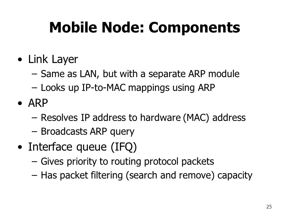 25 Mobile Node: Components Link Layer –Same as LAN, but with a separate ARP module –Looks up IP-to-MAC mappings using ARP ARP –Resolves IP address to hardware (MAC) address –Broadcasts ARP query Interface queue (IFQ) –Gives priority to routing protocol packets –Has packet filtering (search and remove) capacity