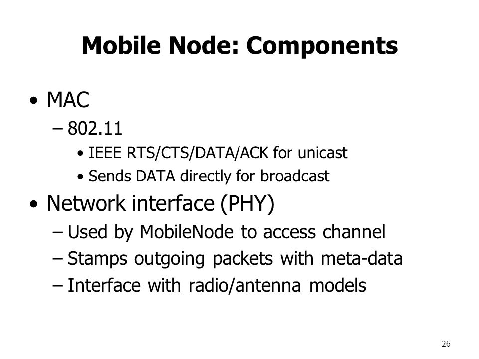 26 Mobile Node: Components MAC –802.11 IEEE RTS/CTS/DATA/ACK for unicast Sends DATA directly for broadcast Network interface (PHY) –Used by MobileNode to access channel –Stamps outgoing packets with meta-data –Interface with radio/antenna models