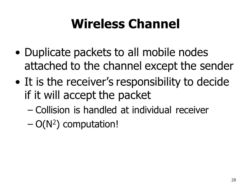 28 Wireless Channel Duplicate packets to all mobile nodes attached to the channel except the sender It is the receiver's responsibility to decide if it will accept the packet –Collision is handled at individual receiver –O(N 2 ) computation!