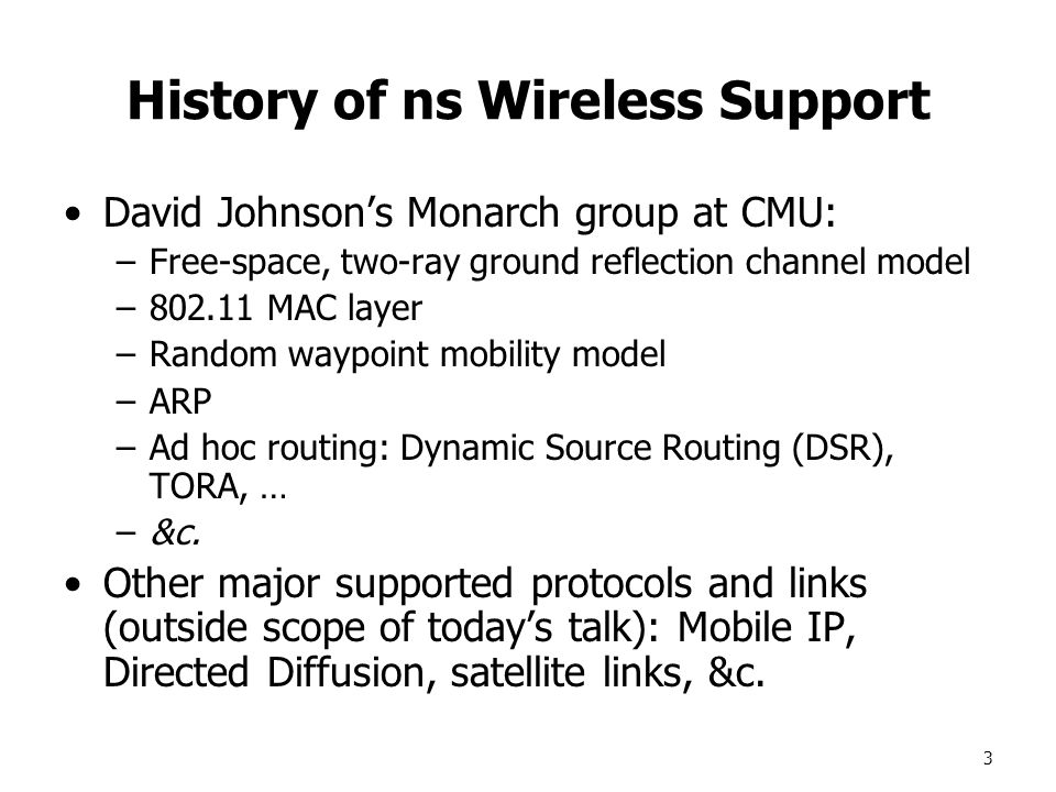 3 History of ns Wireless Support David Johnson's Monarch group at CMU: –Free-space, two-ray ground reflection channel model –802.11 MAC layer –Random waypoint mobility model –ARP –Ad hoc routing: Dynamic Source Routing (DSR), TORA, … –&c.