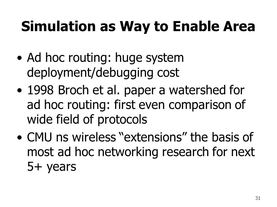 31 Simulation as Way to Enable Area Ad hoc routing: huge system deployment/debugging cost 1998 Broch et al.