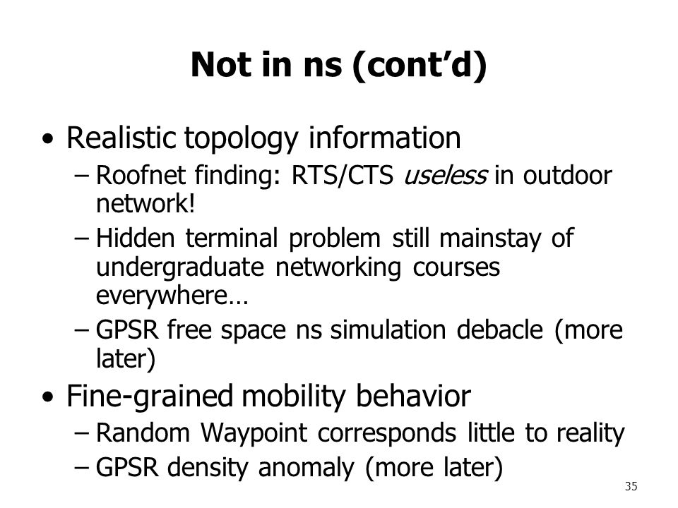 35 Not in ns (cont'd) Realistic topology information –Roofnet finding: RTS/CTS useless in outdoor network.