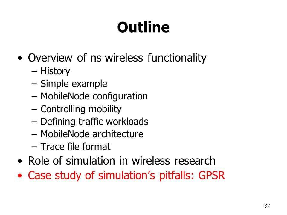 37 Outline Overview of ns wireless functionality –History –Simple example –MobileNode configuration –Controlling mobility –Defining traffic workloads –MobileNode architecture –Trace file format Role of simulation in wireless research Case study of simulation's pitfalls: GPSR