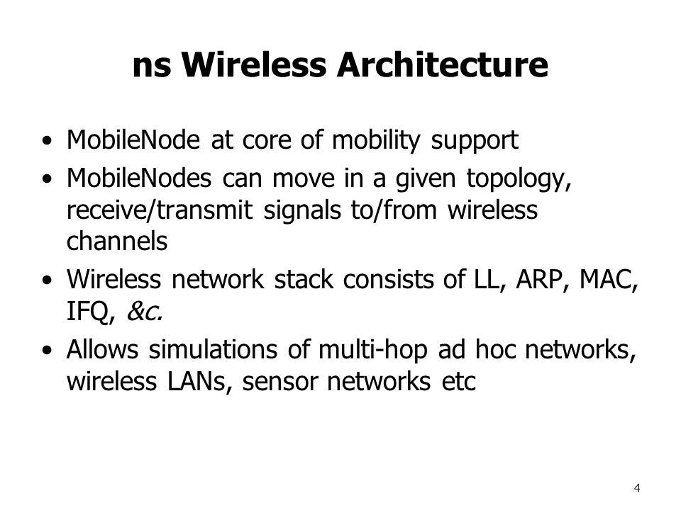 4 ns Wireless Architecture MobileNode at core of mobility support MobileNodes can move in a given topology, receive/transmit signals to/from wireless channels Wireless network stack consists of LL, ARP, MAC, IFQ, &c.