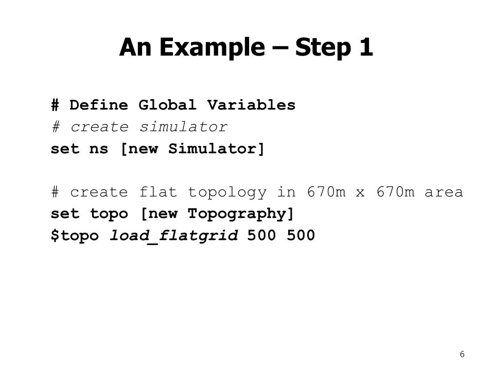 6 An Example – Step 1 # Define Global Variables # create simulator set ns [new Simulator] # create flat topology in 670m x 670m area set topo [new Topography] $topo load_flatgrid 500 500