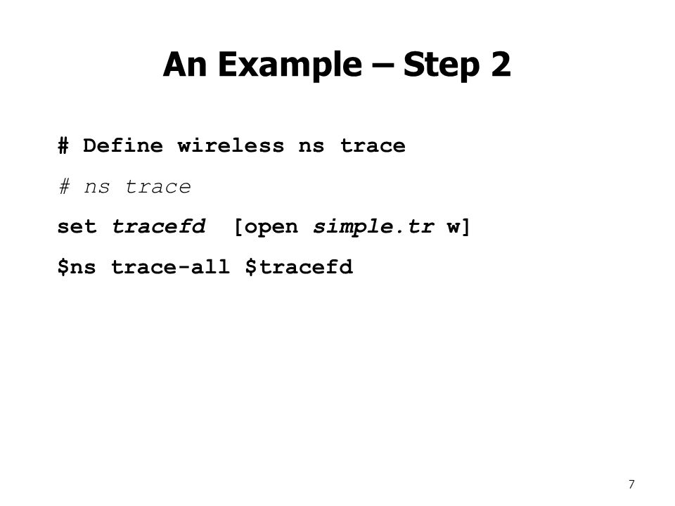 7 An Example – Step 2 # Define wireless ns trace # ns trace set tracefd [open simple.tr w] $ns trace-all $tracefd