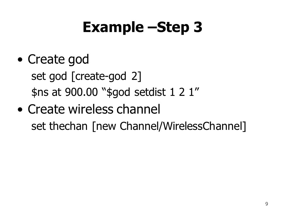 9 Example –Step 3 Create god set god [create-god 2] $ns at 900.00 $god setdist 1 2 1 Create wireless channel set thechan [new Channel/WirelessChannel]