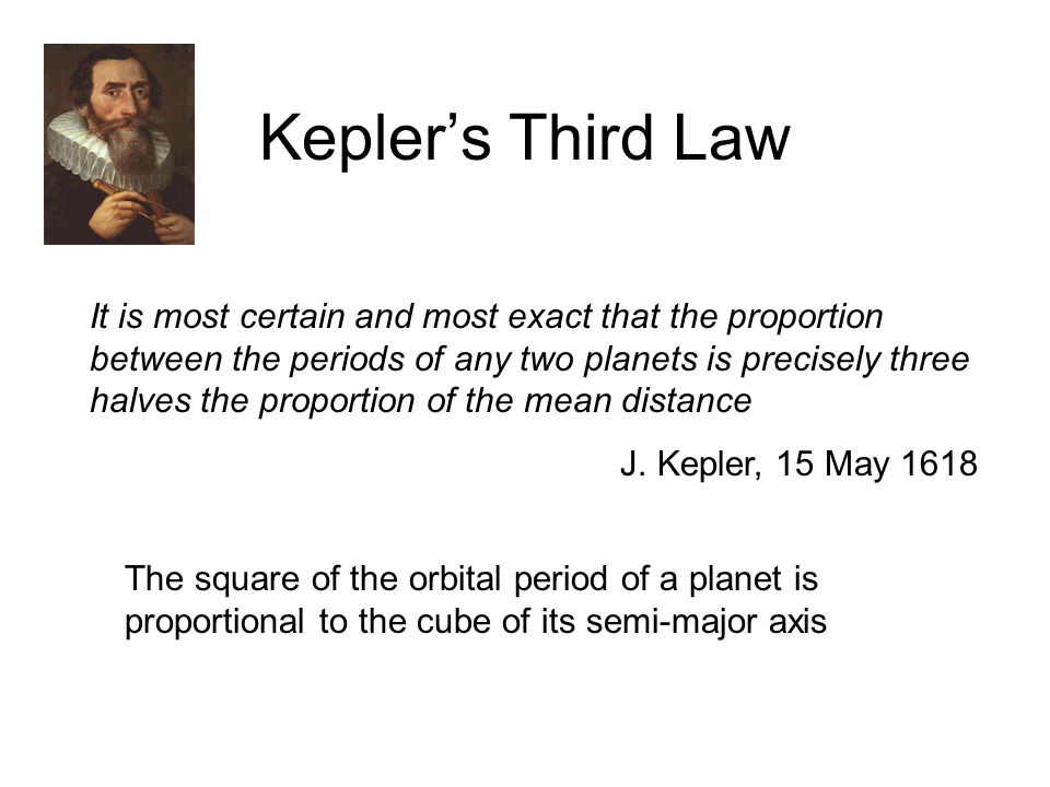 Kepler's Third Law It is most certain and most exact that the proportion between the periods of any two planets is precisely three halves the proportion of the mean distance J.