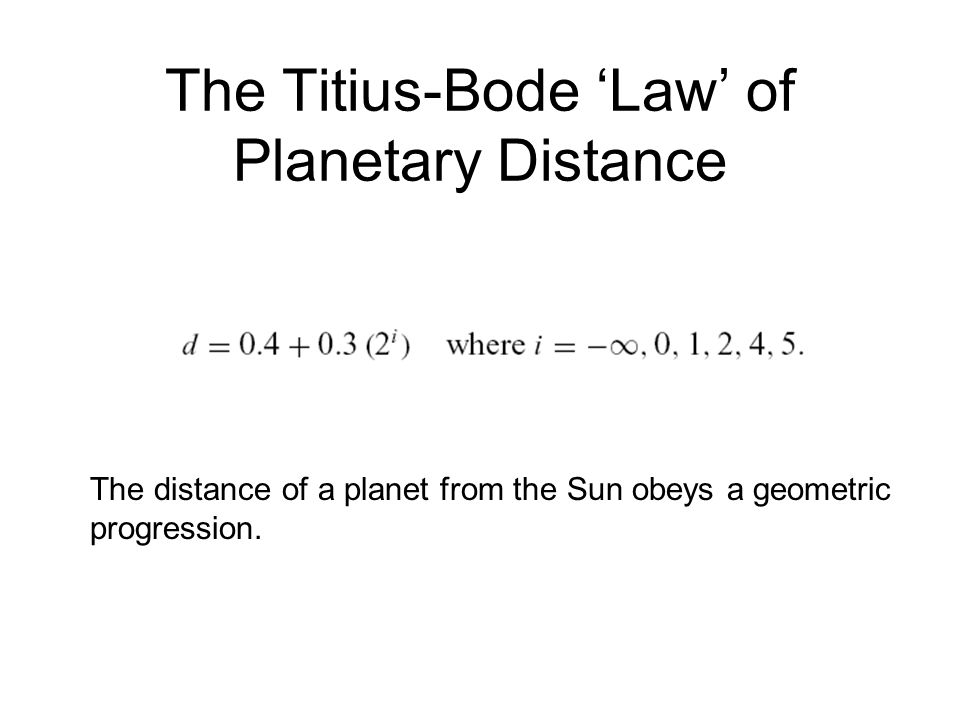 The Titius-Bode 'Law' of Planetary Distance The distance of a planet from the Sun obeys a geometric progression.