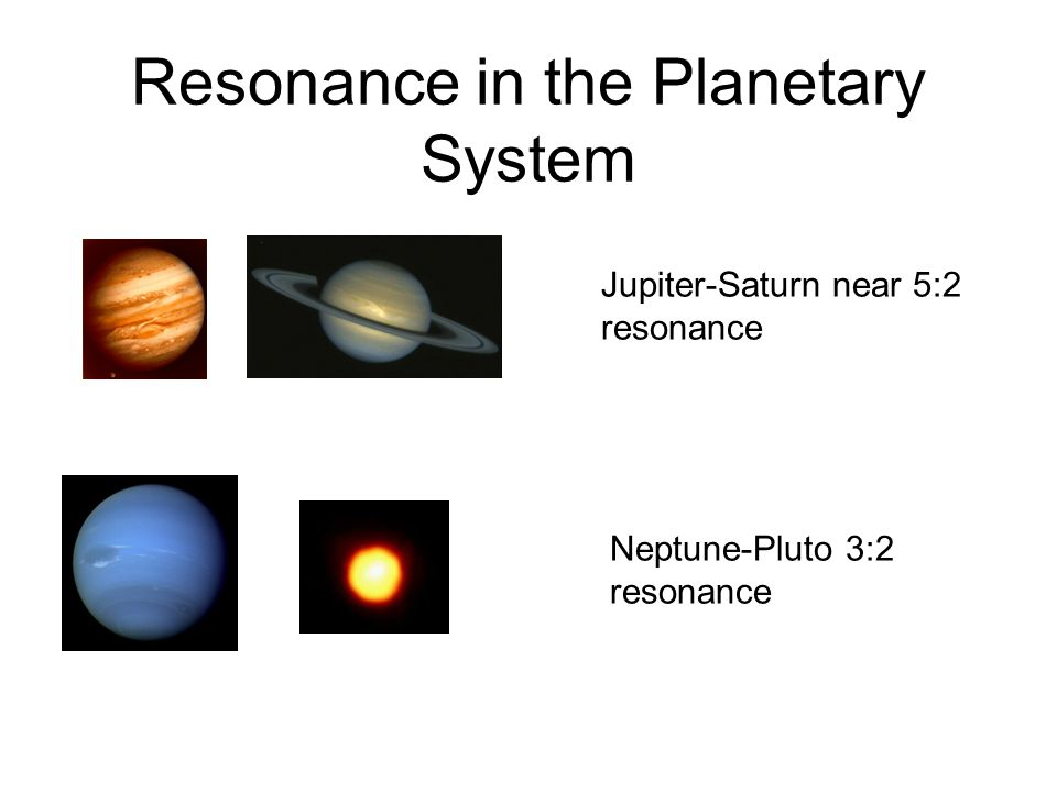 Resonance in the Planetary System Jupiter-Saturn near 5:2 resonance Neptune-Pluto 3:2 resonance